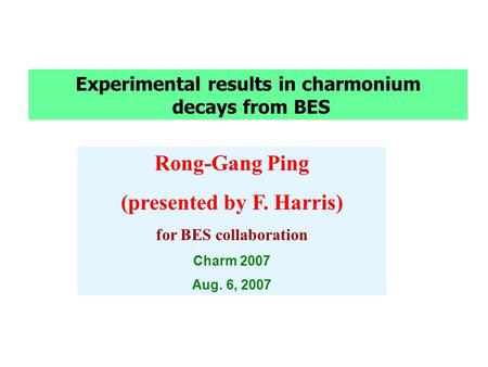 Experimental results in charmonium decays from BES Rong-Gang Ping (presented by F. Harris) for BES collaboration Charm 2007 Aug. 6, 2007.