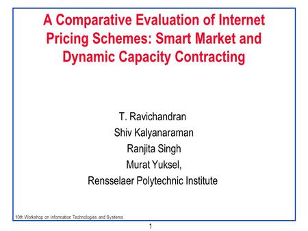 10th Workshop on Information Technologies and Systems 1 A Comparative Evaluation of Internet Pricing Schemes: Smart Market and Dynamic Capacity Contracting.