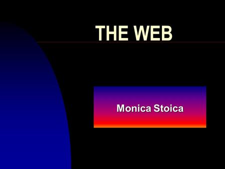 THE WEB Monica Stoica Background Information n HTTP stands for Hypertext Transfer Protocol n FTP stands for File Transfer Protocol n Html stands for.