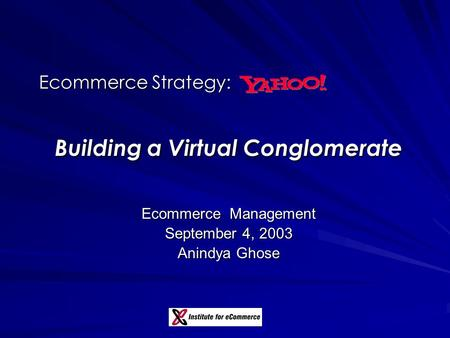 Ecommerce Strategy: Building a Virtual Conglomerate Ecommerce Management September 4, 2003 Anindya Ghose.