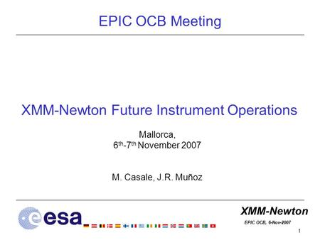 XMM-Newton EPIC OCB, 6-Nov-2007 EPIC OCB, 6-Nov-2007 1 XMM-Newton Future Instrument Operations Mallorca, 6 th -7 th November 2007 M. Casale, J.R. Muñoz.