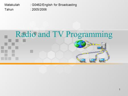 1 Radio and TV Programming Matakuliah: G0462/English for Broadcasting Tahun: 2005/2006.