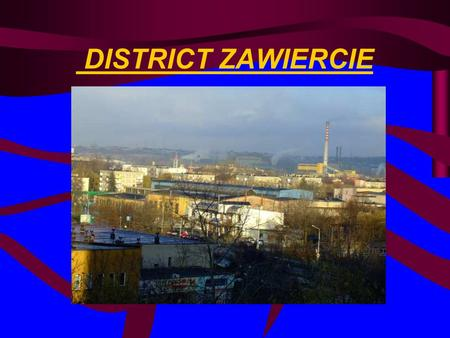 DISTRICT ZAWIERCIE. The Zawiercie District is situated in north – eastern part of the Province of Silesia. That is landed District. Its area is 1003 km.