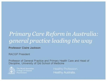 Primary Care Reform in Australia: general practice leading the way Professor Claire Jackson RACGP President Professor of General Practice and Primary Health.