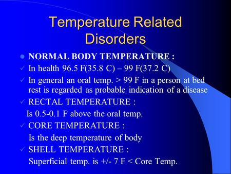 Temperature Related Disorders NORMAL BODY TEMPERATURE : In health 96.5 F(35.8 C) – 99 F(37.2 C) In general an oral temp. > 99 F in a person at bed rest.