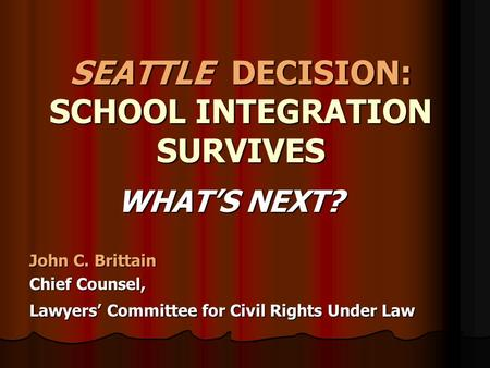 SEATTLE DECISION: SCHOOL INTEGRATION SURVIVES WHAT'S NEXT? WHAT'S NEXT? John C. Brittain Chief Counsel, Lawyers' Committee for Civil Rights Under Law.