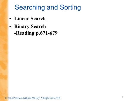 1 © 2006 Pearson Addison-Wesley. All rights reserved Searching and Sorting Linear Search Binary Search -Reading p.671-679.