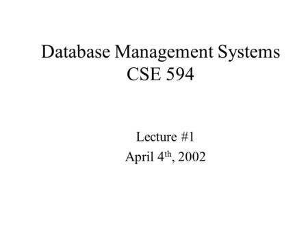 Database Management Systems CSE 594 Lecture #1 April 4 th, 2002.
