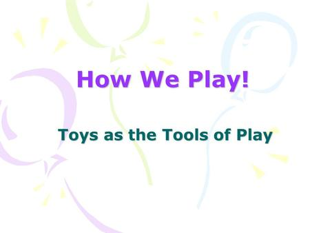 How We Play! Toys as the Tools of Play. Let's Play! Projects University at Buffalo Center for Assistive Technology Susan Mistrett