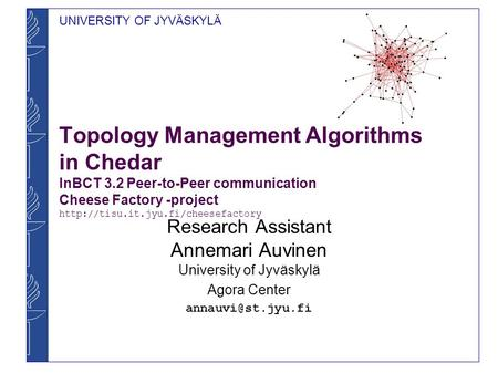 UNIVERSITY OF JYVÄSKYLÄ Topology Management Algorithms in Chedar InBCT 3.2 Peer-to-Peer communication Cheese Factory -project