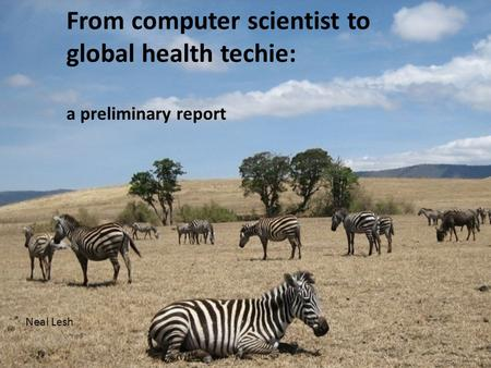 From computer scientist to global health techie: a preliminary report Neal Lesh.