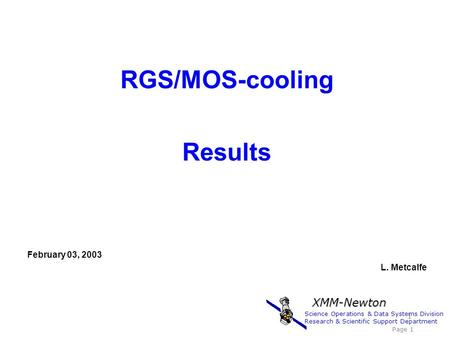 RGS/MOS-cooling Results February 03, 2003 L. Metcalfe 1 Science Operations & Data Systems Division Research & Scientific Support Department Page 1 XMM-Newton.