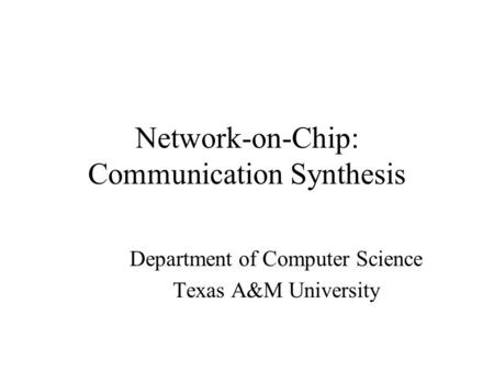 Network-on-Chip: Communication Synthesis Department of Computer Science Texas A&M University.