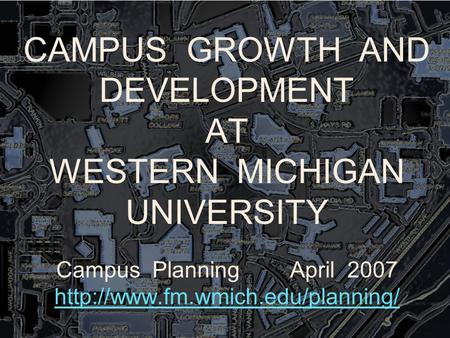CAMPUS GROWTH AND DEVELOPMENT AT WESTERN MICHIGAN UNIVERSITY Campus Planning April 2007
