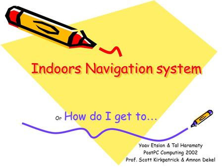Indoors Navigation system Or How do I get to … Yoav Etsion & Tal Haramaty PostPC Computing 2002 Prof. Scott Kirkpatrick & Amnon Dekel.
