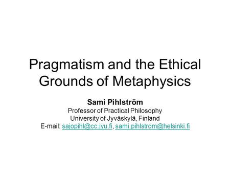 Pragmatism and the Ethical Grounds of Metaphysics Sami Pihlström Professor of Practical Philosophy University of Jyväskylä, Finland