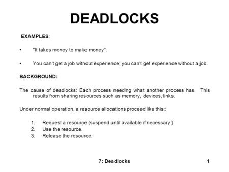 7: Deadlocks1 DEADLOCKS EXAMPLES: It takes money to make money. You can't get a job without experience; you can't get experience without a job. BACKGROUND: