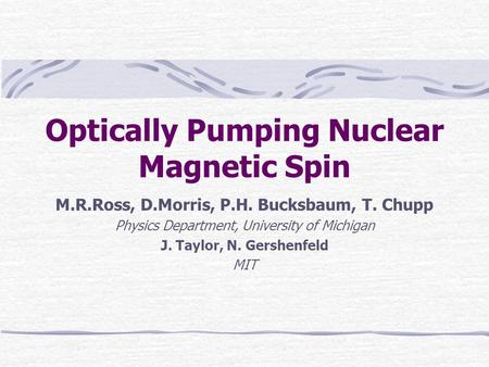 Optically Pumping Nuclear Magnetic Spin M.R.Ross, D.Morris, P.H. Bucksbaum, T. Chupp Physics Department, University of Michigan J. Taylor, N. Gershenfeld.