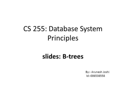 CS 255: Database System Principles slides: B-trees By:- Arunesh Joshi Id:-006538558.