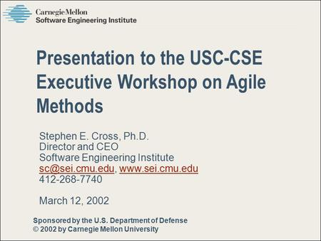 Sponsored by the U.S. Department of Defense © 2002 by Carnegie Mellon University Pittsburgh, PA 15213-3890 Stephen E. Cross, Ph.D. Director and CEO Software.