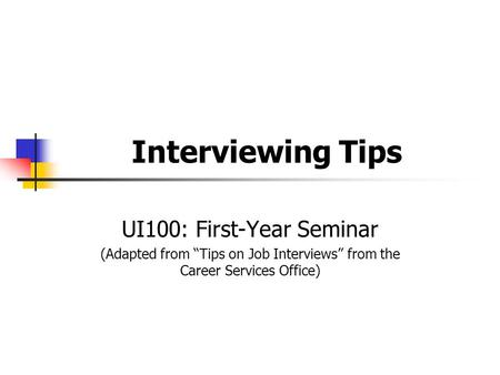 "Interviewing Tips UI100: First-Year Seminar (Adapted from ""Tips on Job Interviews"" from the Career Services Office)"