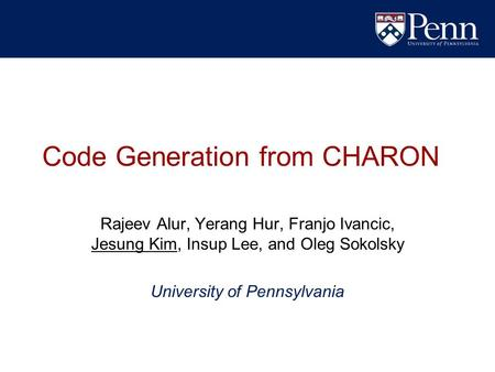 Code Generation from CHARON Rajeev Alur, Yerang Hur, Franjo Ivancic, Jesung Kim, Insup Lee, and Oleg Sokolsky University of Pennsylvania.