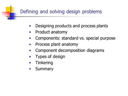 Defining and solving design problems Designing products and process plants Product anatomy Components: standard vs. special purpose Process plant anatomy.