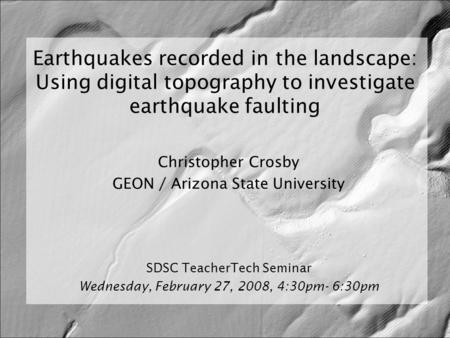 Earthquakes recorded in the landscape: Using digital topography to investigate earthquake faulting Christopher Crosby GEON / Arizona State University SDSC.