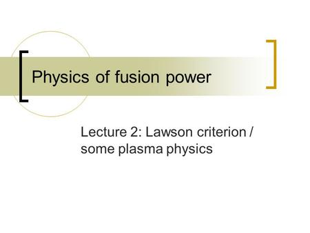 Physics of fusion power Lecture 2: Lawson criterion / some plasma physics.