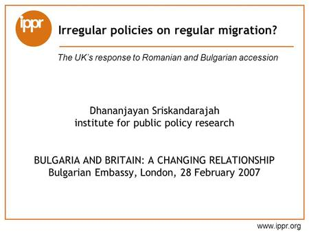 Www.ippr.org Dhananjayan Sriskandarajah institute for public policy research BULGARIA AND BRITAIN: A CHANGING RELATIONSHIP Bulgarian Embassy, London, 28.