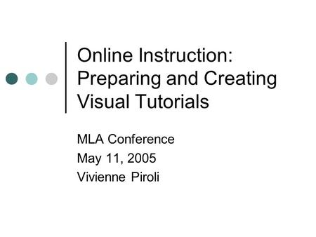 Online Instruction: Preparing and Creating Visual Tutorials MLA Conference May 11, 2005 Vivienne Piroli.