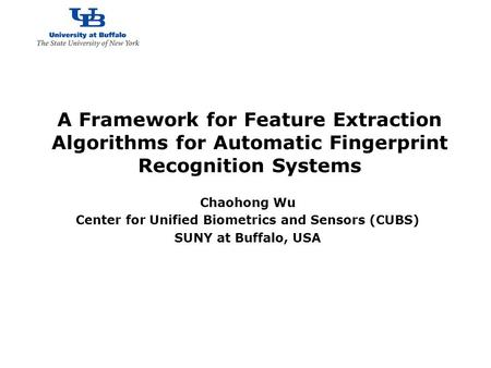 A Framework for Feature Extraction Algorithms for Automatic Fingerprint Recognition Systems Chaohong Wu Center for Unified.