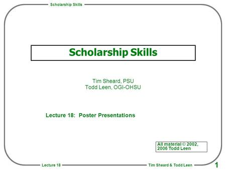 Scholarship Skills Tim Sheard & Todd Leen 1 Lecture 18 Scholarship Skills Tim Sheard, PSU Todd Leen, OGI-OHSU All material © 2002, 2006 Todd Leen Lecture.