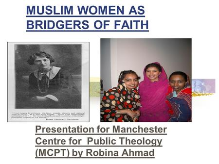 MUSLIM WOMEN AS BRIDGERS OF FAITH Presentation for Manchester Centre for Public Theology (MCPT) by Robina Ahmad.