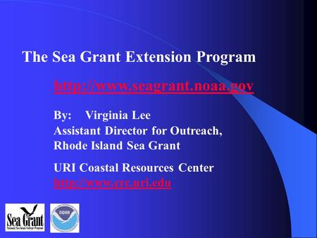 The Sea Grant Extension Program  By: Virginia Lee Assistant Director for Outreach, Rhode Island Sea Grant URI Coastal Resources.