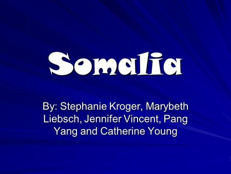 Somalia By: Stephanie Kroger, Marybeth Liebsch, Jennifer Vincent, Pang Yang and Catherine Young.
