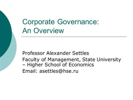 Corporate Governance: An Overview Professor Alexander Settles Faculty of Management, State University – Higher School of Economics