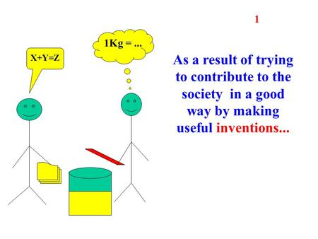 As a result of trying to contribute to the society in a good way by making useful inventions... 1 X+Y=Z 1Kg =...