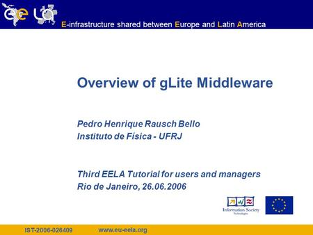 IST-2006-026409 www.eu-eela.org E-infrastructure shared between Europe and Latin America Overview of gLite Middleware Pedro Henrique Rausch Bello Instituto.