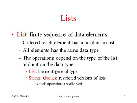 E.G.M. Petrakislists, stacks, queues1 Lists List: finite sequence of data elements –Ordered: each element has a position in list –All elements has the.