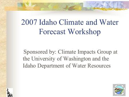 2007 Idaho Climate and Water Forecast Workshop Sponsored by: Climate Impacts Group at the University of Washington and the Idaho Department of Water Resources.