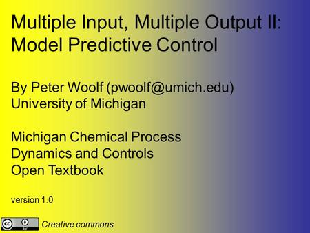 Multiple Input, Multiple Output II: Model Predictive Control By Peter Woolf University of Michigan Michigan Chemical Process Dynamics.