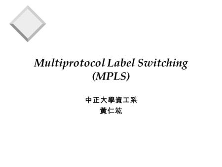 Multiprotocol Label Switching (MPLS) 中正大學資工系 黃仁竑.