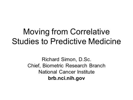 Moving from Correlative Studies to Predictive Medicine Richard Simon, D.Sc. Chief, Biometric Research Branch National Cancer Institute brb.nci.nih.gov.