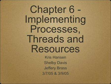 Chapter 6 - Implementing Processes, Threads and Resources Kris Hansen Shelby Davis Jeffery Brass 3/7/05 & 3/9/05 Kris Hansen Shelby Davis Jeffery Brass.