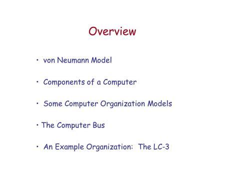 Overview von Neumann Model Components of a Computer Some Computer Organization Models The Computer Bus An Example Organization: The LC-3.