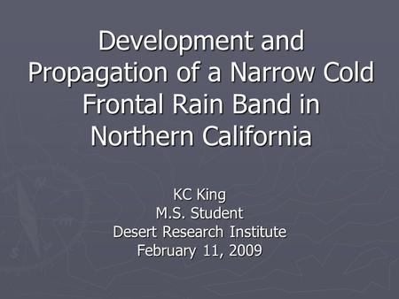 Development and Propagation of a Narrow Cold Frontal Rain Band in Northern California KC King M.S. Student Desert Research Institute February 11, 2009.