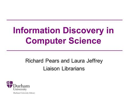 Information Discovery in Computer Science Richard Pears and Laura Jeffrey Liaison Librarians.