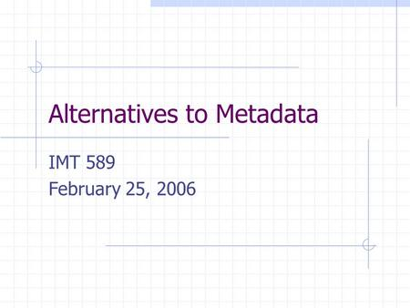 Alternatives to Metadata IMT 589 February 25, 2006.