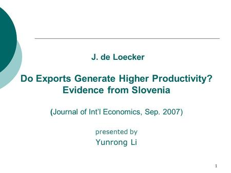 1 J. de Loecker Do Exports Generate Higher Productivity? Evidence from Slovenia (Journal of Int'l Economics, Sep. 2007) presented by Yunrong Li.